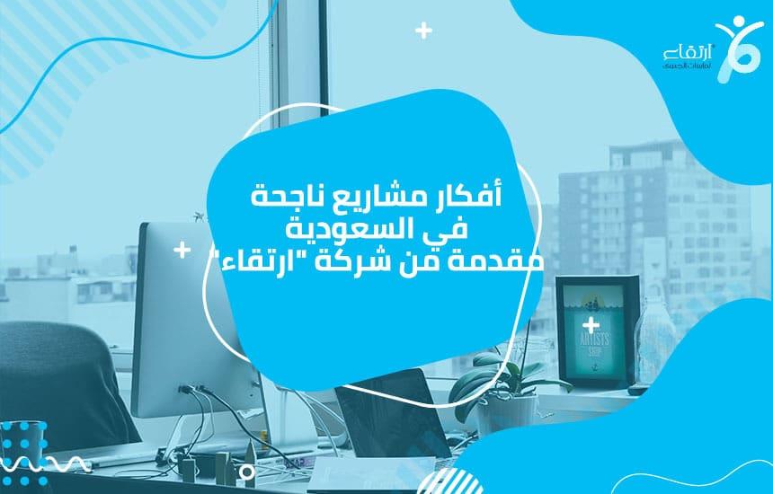 """أفكار مشاريع ناجحة في السعودية مقدمة من شركة """"ارتقاء"""""""