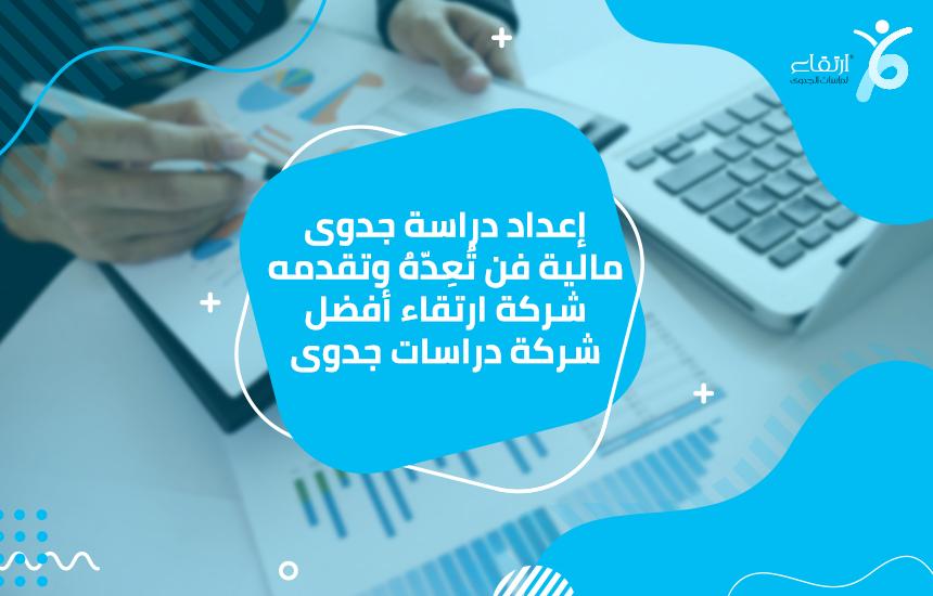 إعداد دراسة جدوى مالية فن تُعِدّهُ وتقدمه شركة ارتقاء أفضل شركة دراسات جدوى
