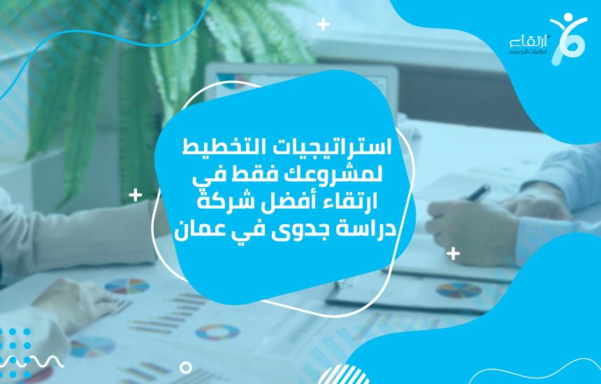 استراتيجيات التخطيط لمشروعك فقط في ارتقاء أفضل شركة دراسة جدوى في عمان