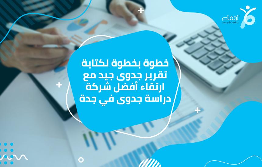 خطوة بخطوة لكتابة تقرير جدوى جيد مع ارتقاء أفضل شركة دراسة جدوى في جدة